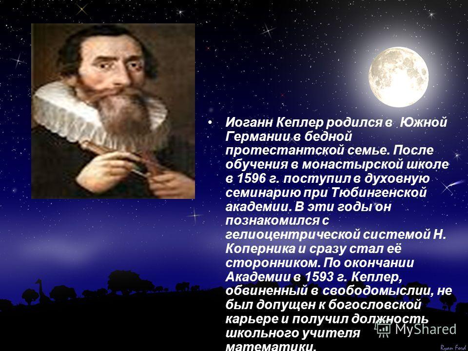 Иоганн Кеплер родился в Южной Германии в бедной протестантской семье. После обучения в монастырской школе в 1596 г. поступил в духовную семинарию при Тюбингенской академии. В эти годы он познакомился с гелиоцентрической системой Н. Коперника и сразу