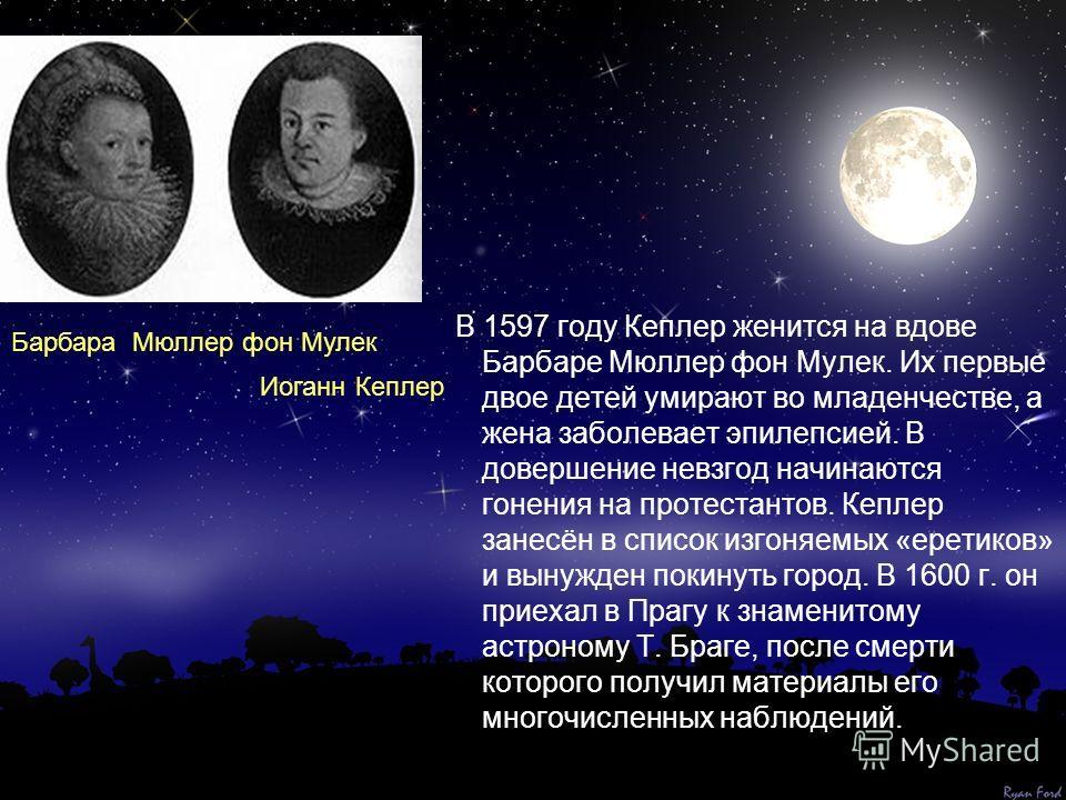 В 1597 году Кеплер женится на вдове Барбаре Мюллер фон Мулек. Их первые двое детей умирают во младенчестве, а жена заболевает эпилепсией. В довершение невзгод начинаются гонения на протестантов. Кеплер занесён в список изгоняемых «еретиков» и вынужде