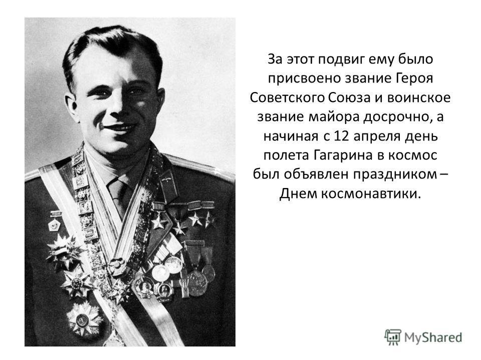 За этот подвиг ему было присвоено звание Героя Советского Союза и воинское звание майора досрочно, а начиная с 12 апреля день полета Гагарина в космос был объявлен праздником – Днем космонавтики.