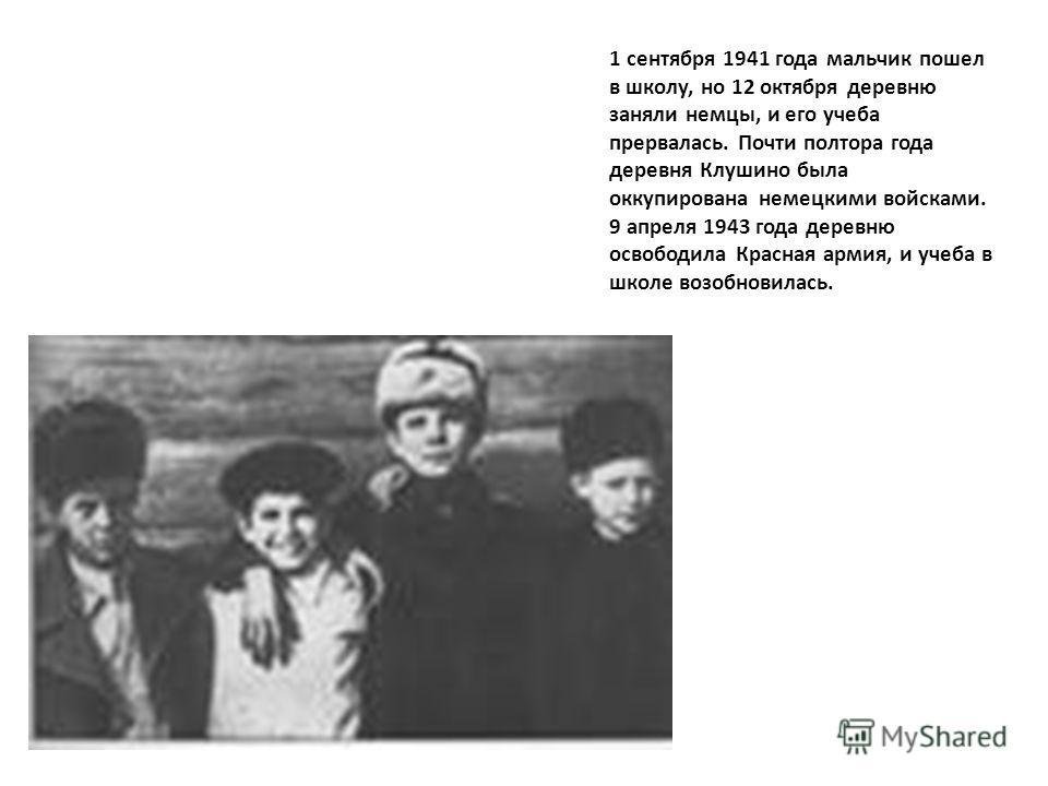 1 сентября 1941 года мальчик пошел в школу, но 12 октября деревню заняли немцы, и его учеба прервалась. Почти полтора года деревня Клушино была оккупирована немецкими войсками. 9 апреля 1943 года деревню освободила Красная армия, и учеба в школе возо