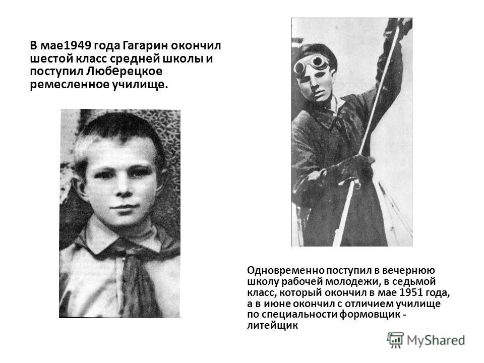 В мае1949 года Гагарин окончил шестой класс средней школы и поступил Люб е рецкое ремесленное училище. Одновременно поступил в вечернюю школу рабочей молодежи, в седьмой класс, который окончил в мае 1951 года, а в июне окончил с отличием училище по с