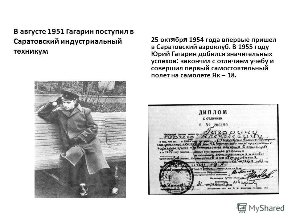 В августе 1951 Гагарин поступил в Саратовский индустриальный техникум 25 окт я бр я 1954 года впервые пришел в Саратовский аэроклуб. В 1955 году Юрий Гагарин добился значительных успехов : закончил с отличием учебу и совершил первый самостоятельный п