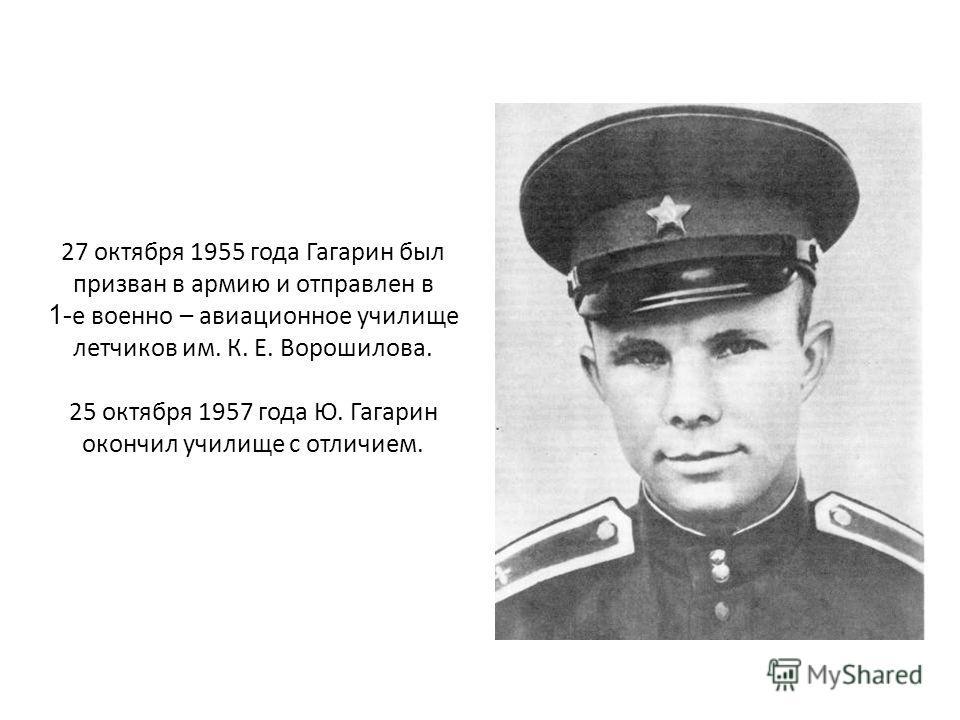 27 октября 1955 года Гагарин был призван в армию и отправлен в 1- е военно – авиационное училище летчиков им. К. Е. Ворошилова. 25 октября 1957 года Ю. Гагарин окончил училище с отличием.