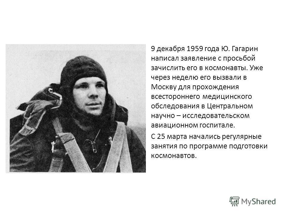 9 декабря 1959 года Ю. Гагарин написал заявление с просьбой зачислить его в космонавты. Уже через неделю его вызвали в Москву для прохождения всестороннего медицинского обследования в Центральном научно – исследовательском авиационном госпитале. С 25