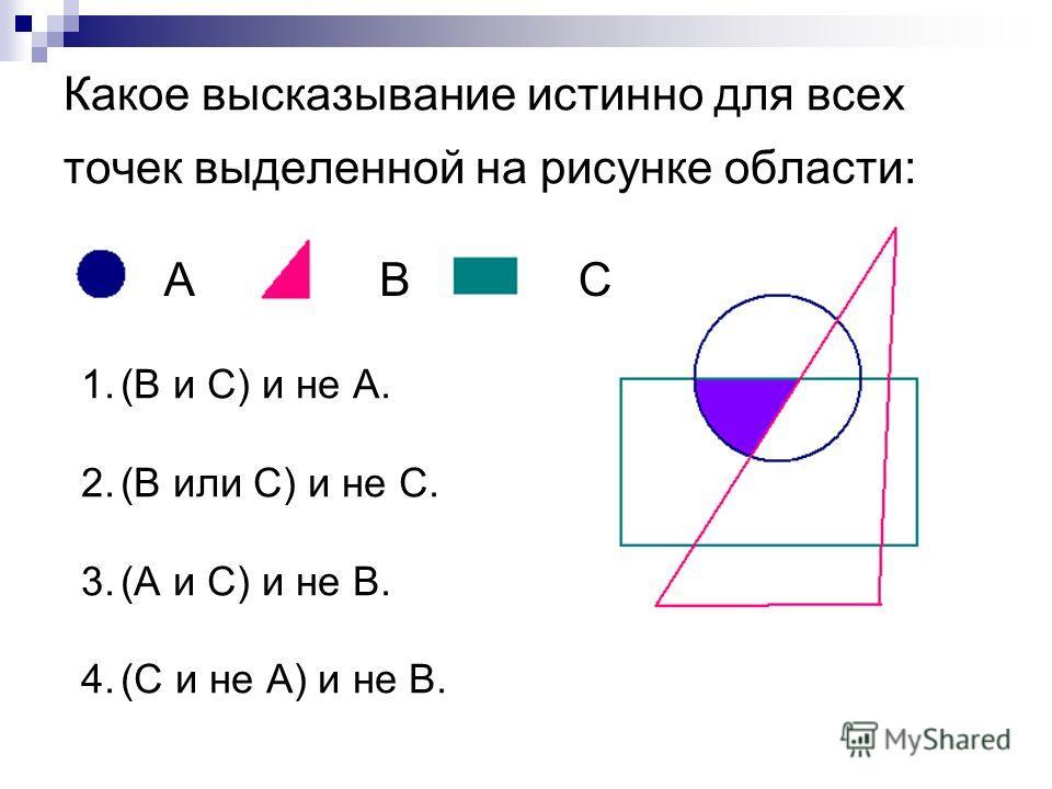 Какое высказывание истинно для всех точек выделенной на рисунке области: 1.(В и С) и не А. 2.(В или С) и не С. 3.(А и С) и не В. 4.(С и не А) и не В. ABC