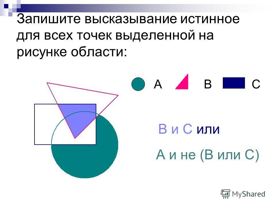 Запишите высказывание истинное для всех точек выделенной на рисунке области: А и не (В или С) ABC В и С или
