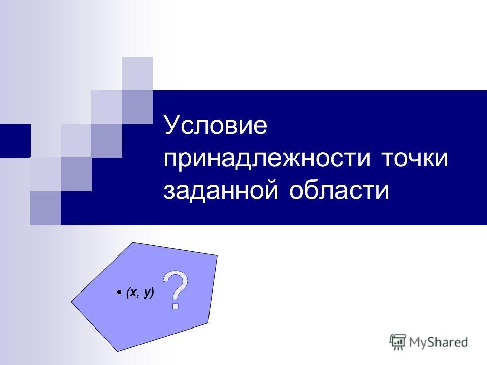 Условие принадлежности точки заданной области (х, у)