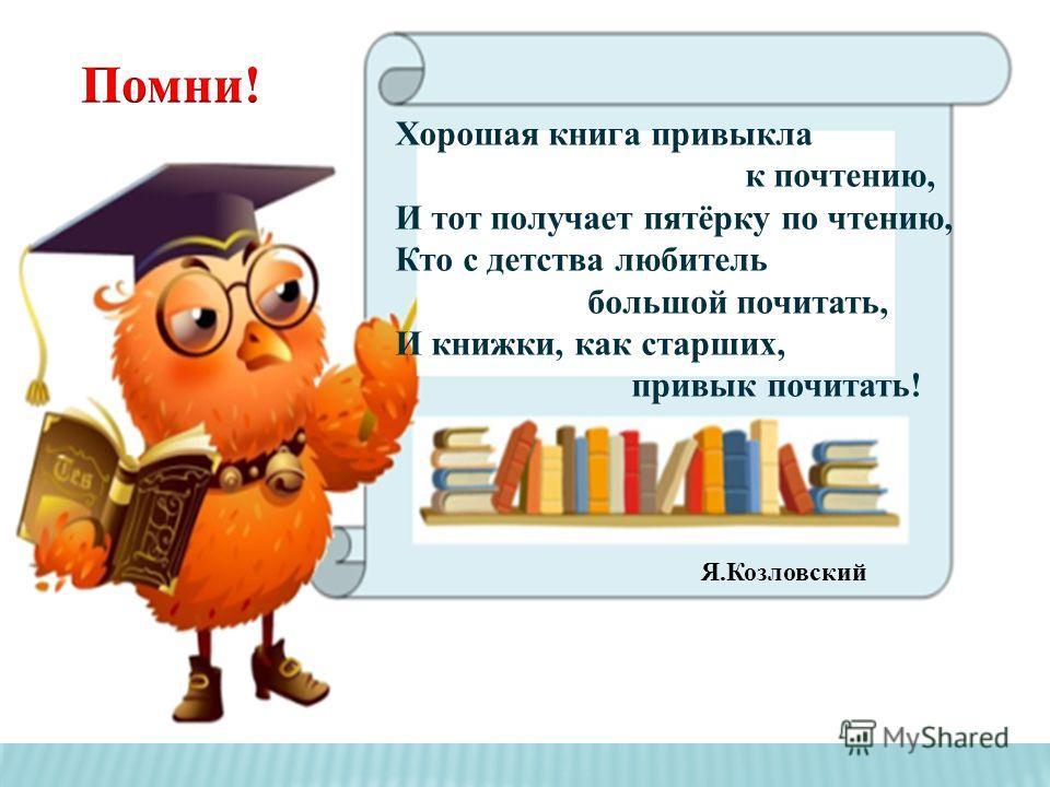 Хорошая книга привыкла к почтению, И тот получает пятёрку по чтению, Кто с детства любитель большой почитать, И книжки, как старших, привык почитать! Я.Козловский
