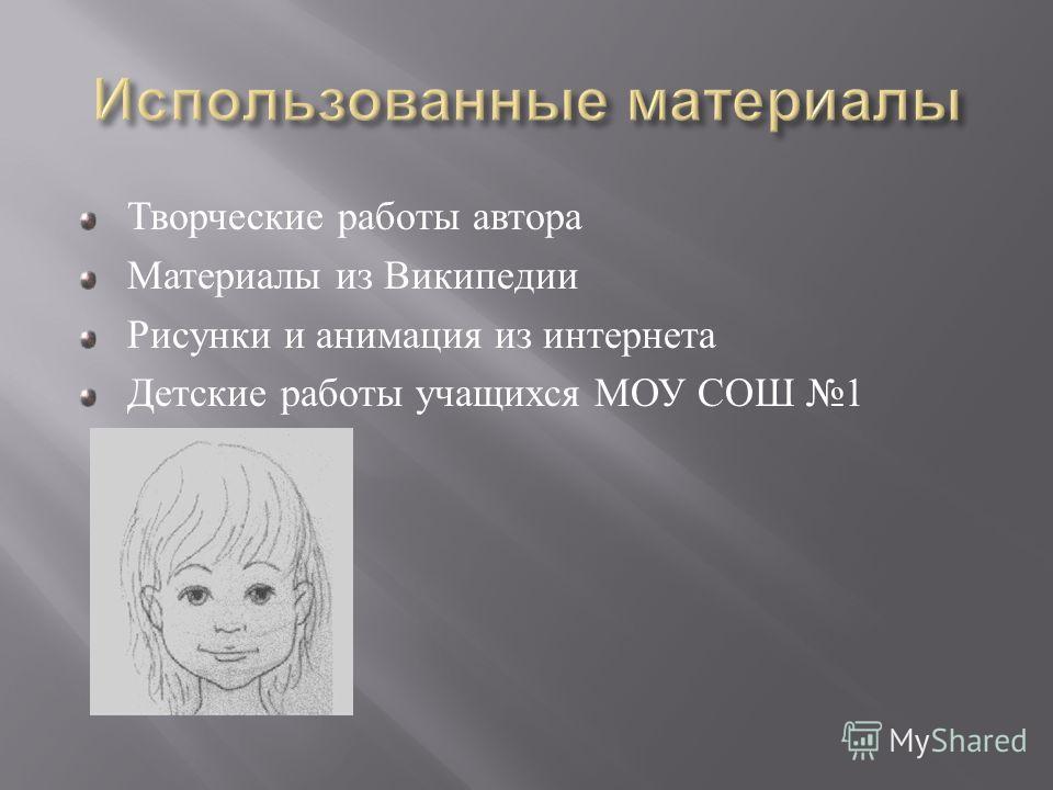 Творческие работы автора Материалы из Википедии Рисунки и анимация из интернета Детские работы учащихся МОУ СОШ 1