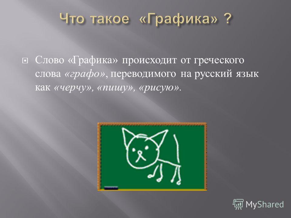 Слово « Графика » происходит от греческого слова « графо », переводимого на русский язык как « черчу », « пишу », « рисую ».