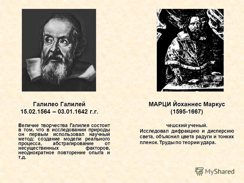 МАРЦИ Йоханнес Маркус (1595-1667) чешский ученый. Исследовал дифракцию и дисперсию света, объяснил цвета радуги и тонких пленок. Труды по теории удара. Галилео Галилей 15.02.1564 – 03.01.1642 г.г. Величие творчества Галилея состоит в том, что в иссле