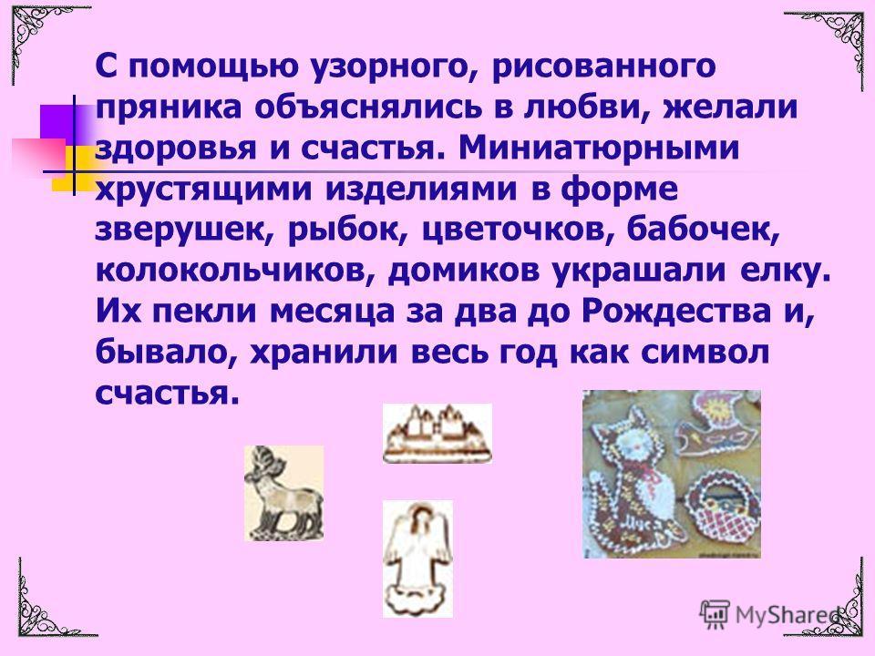 С помощью узорного, рисованного пряника объяснялись в любви, желали здоровья и счастья. Миниатюрными хрустящими изделиями в форме зверушек, рыбок, цветочков, бабочек, колокольчиков, домиков украшали елку. Их пекли месяца за два до Рождества и, бывало