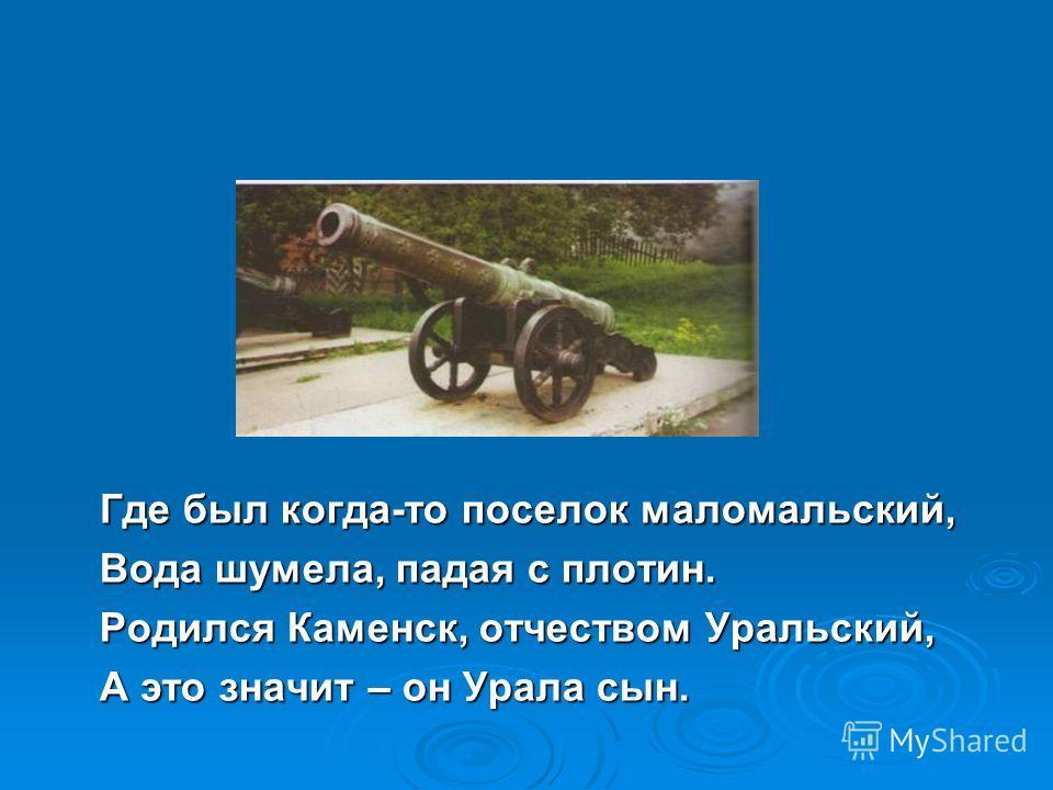 Где был когда-то поселок маломальский, Вода шумела, падая с плотин. Родился Каменск, отчеством Уральский, А это значит – он Урала сын.