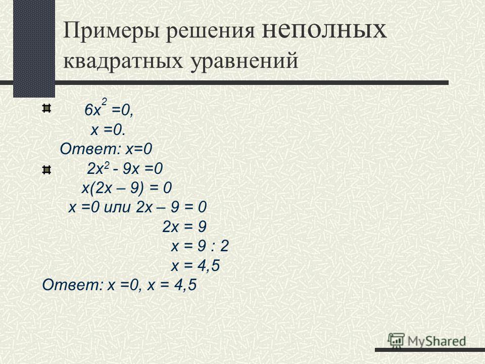 Примеры решения неполных квадратных уравнений 6x 2 =0, х =0. Ответ: х=0 2x 2 - 9x =0 х(2х – 9) = 0 х =0 или 2х – 9 = 0 2х = 9 х = 9 : 2 х = 4,5 Ответ: х =0, х = 4,5