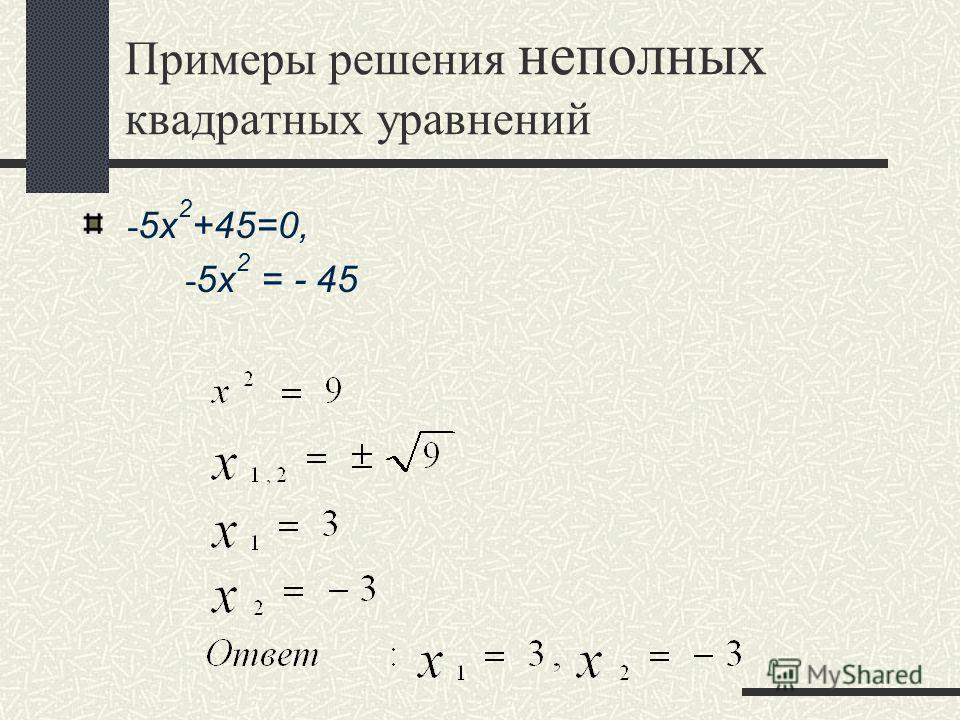 Примеры решения неполных квадратных уравнений - 5x 2 +45=0, - 5x 2 = - 45
