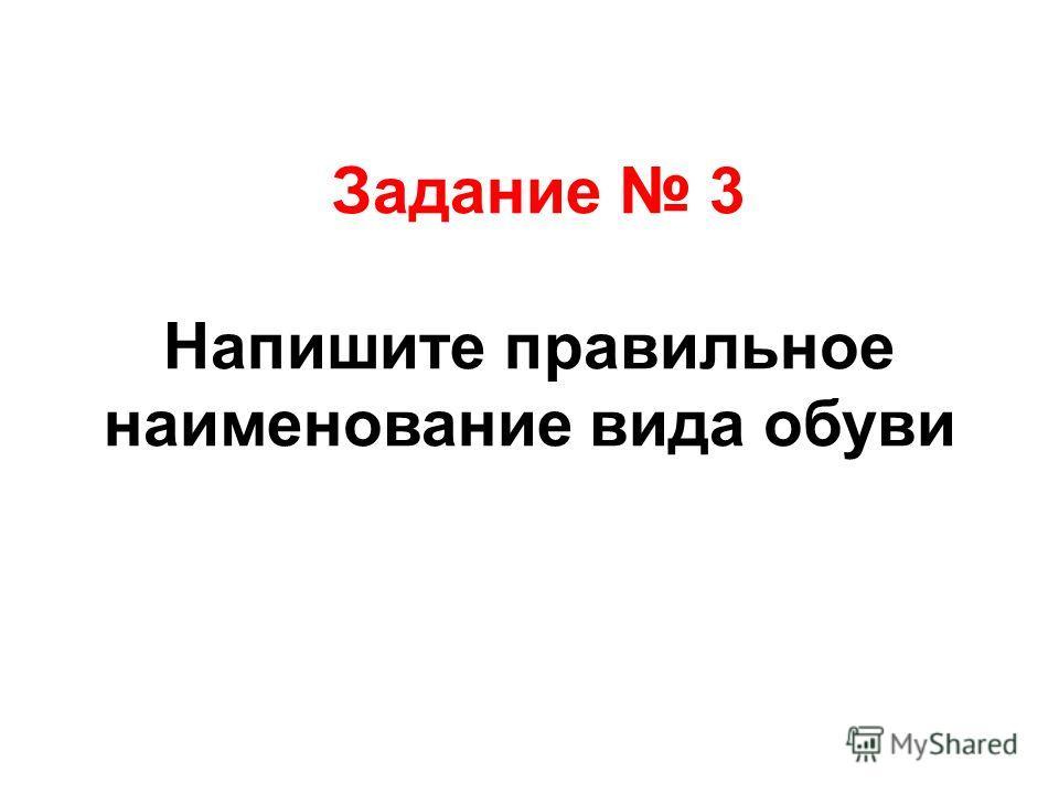 Задание 3 Напишите правильное наименование вида обуви