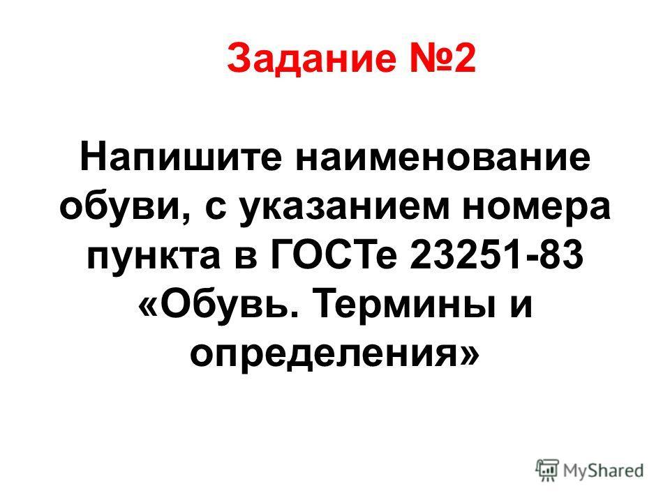 Задание 2 Напишите наименование обуви, с указанием номера пункта в ГОСТе 23251-83 «Обувь. Термины и определения»