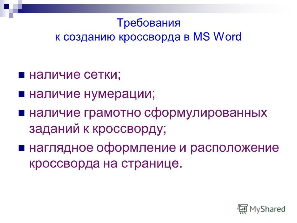 Требования к созданию кроссворда в MS Word наличие сетки; наличие нумерации; наличие грамотно сформулированных заданий к кроссворду; наглядное оформление и расположение кроссворда на странице.