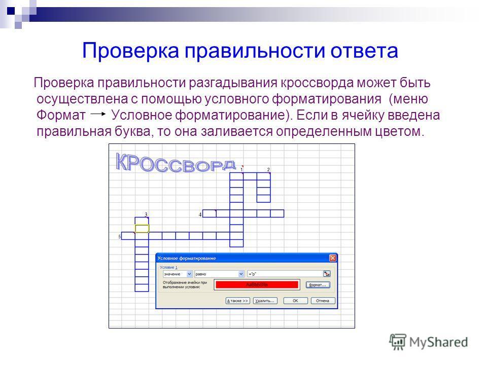 Проверка правильности ответа Проверка правильности разгадывания кроссворда может быть осуществлена с помощью условного форматирования (меню Формат Условное форматирование). Если в ячейку введена правильная буква, то она заливается определенным цветом