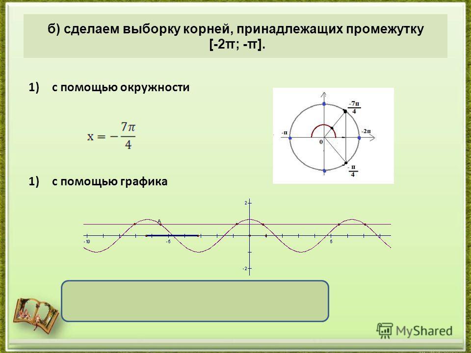 1)с помощью окружности 1)с помощью графика Ответ : а) б) б) сделаем выборку корней, принадлежащих промежутку [-2π; -π].