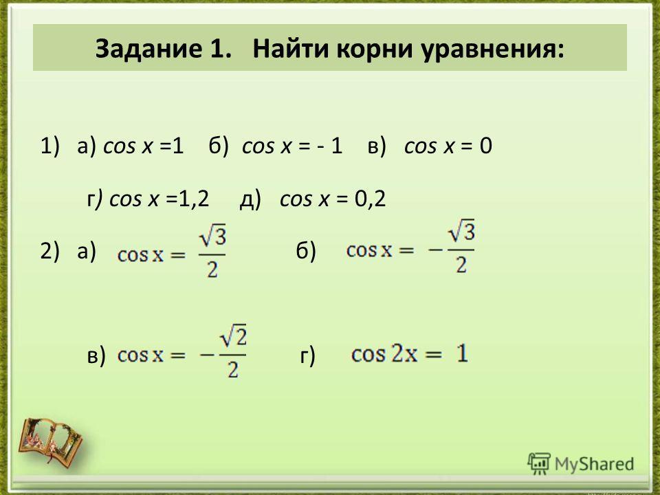 1)a) cos x =1 б) cos x = - 1 в) cos x = 0 г) cos x =1,2 д) cos x = 0,2 2)а) б) в) г) Задание 1. Найти корни уравнения: