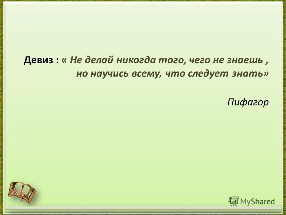 Девиз : « Не делай никогда того, чего не знаешь, но научись всему, что следует знать» Пифагор