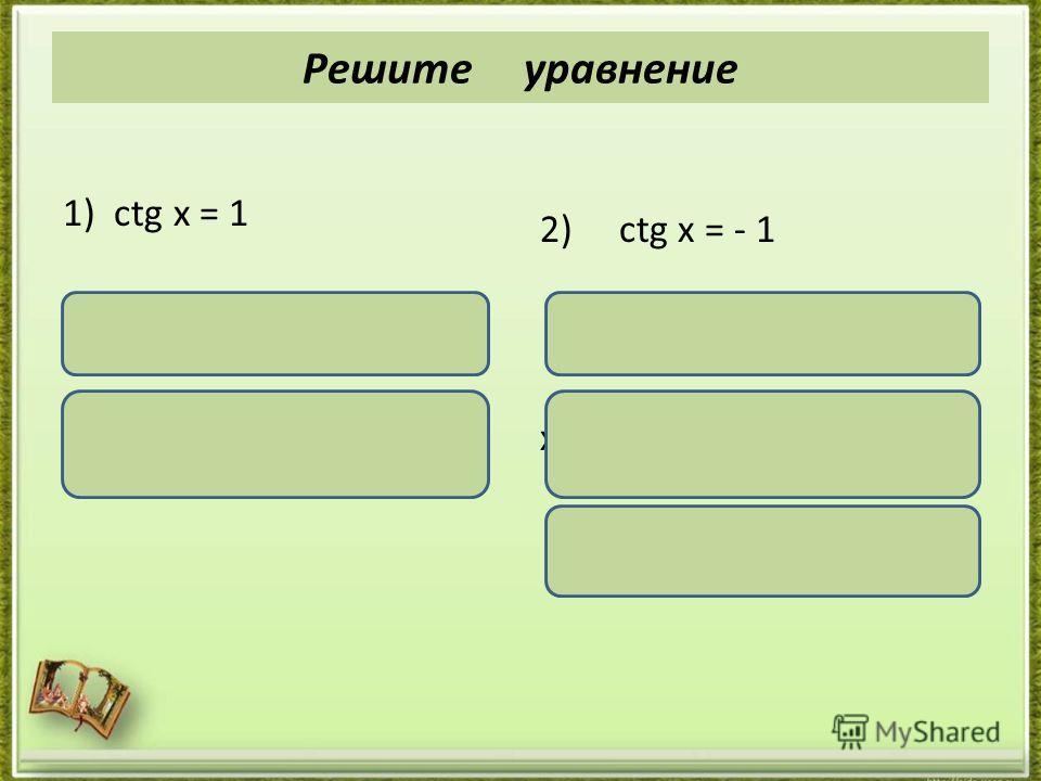 1) ctg x = 1 х = аrcctg 1 + πn, nϵ Z, х = + πn, nϵ Z. 2) ctg x = - 1 х = аrcctg ( -1) + πn, nϵ Z х = π - аrcctg 1 + πn, nϵ Z х = + πn, nϵ Z. Решите уравнение