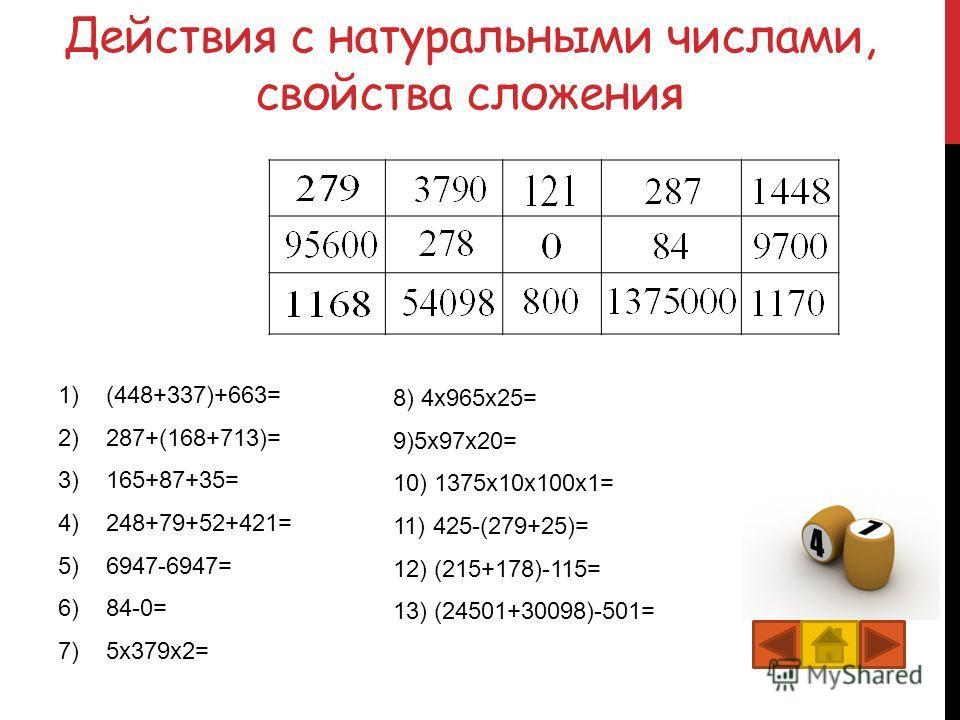 Действия с натуральными числами, свойства сложения 1)(448+337)+663=1448 2)287+(168+713)=1168 3)165+87+35=287 4)248+79+52+421=800 5)6947-6947=0 6)84-0=84 7)5x379x2=3790 8) 4x965x25=95600 9)5x97x20=9700 10) 1375x10x100x1=1375000 11) 425-(279+25)=121 12