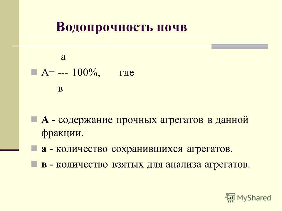 Водопрочность почв а А= --- 100%, где в А - содержание прочных агрегатов в данной фракции. а - количество сохранившихся агрегатов. в - количество взятых для анализа агрегатов.