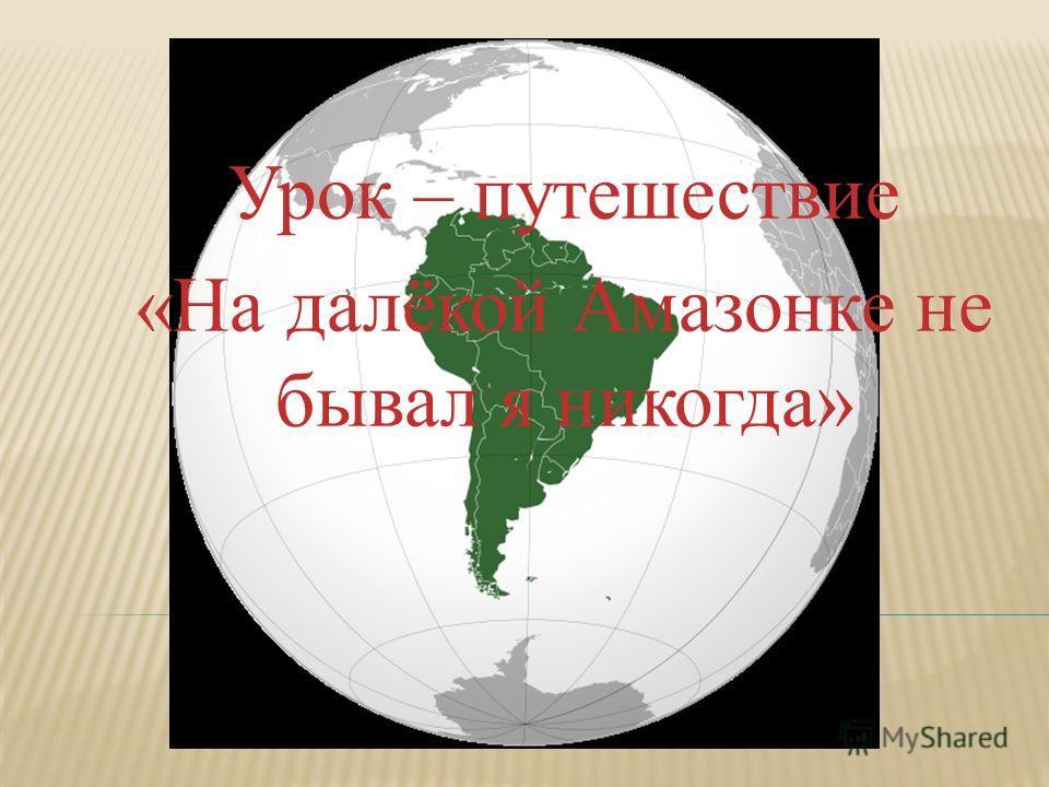 Урок – путешествие «На далёкой Амазонке не бывал я никогда»