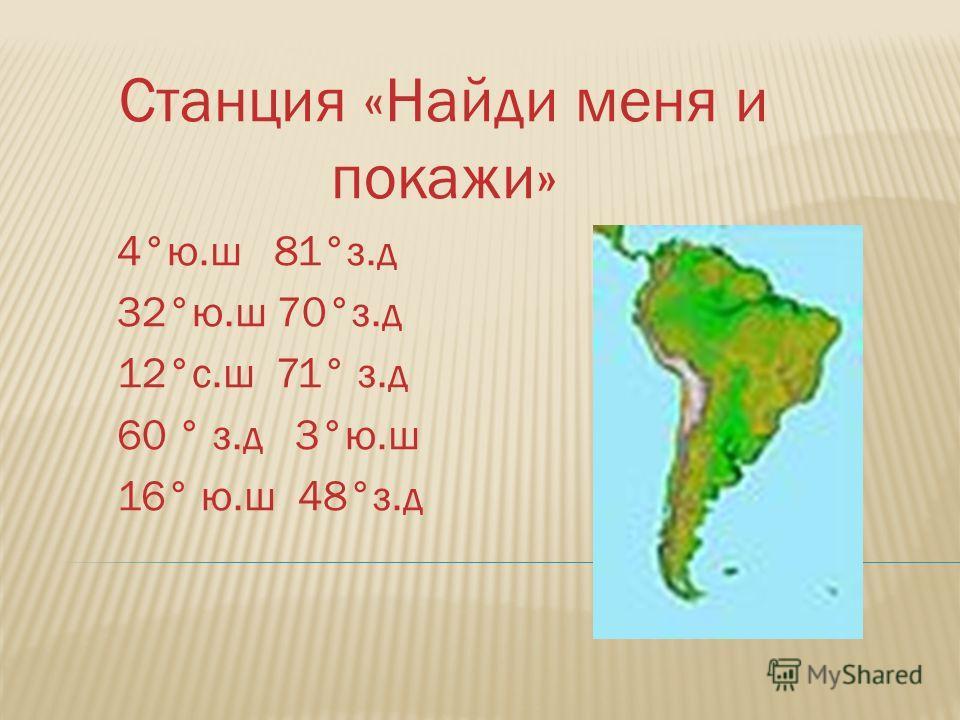 Станция «Найди меня и покажи» 4°ю.ш 81°з.д 32°ю.ш 70°з.д 12°с.ш 71° з.д 60 ° з.д 3°ю.ш 16° ю.ш 48°з.д