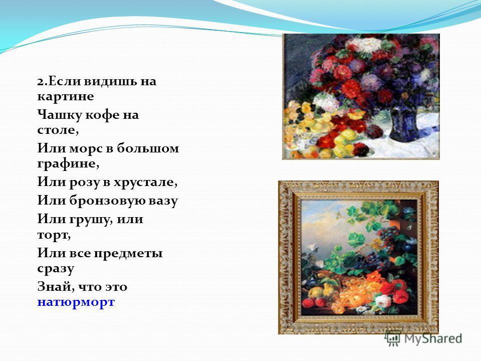 1.Если видишь на картине Нарисована река, Или ель и белый иней, Или сад и облака, Или снежная равнина, Или поле и шалаш, Обязательно картина называете- пейзаж.