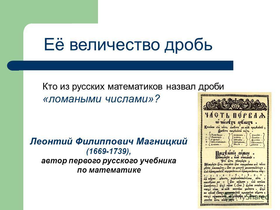 Её величество дробь Кто из русских математиков назвал дроби «ломаными числами»? Леонтий Филиппович Магницкий (1669-1739), автор первого русского учебника по математике
