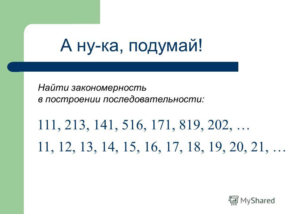 А ну-ка, подумай! Найти закономерность в построении последовательности: 111, 213, 141, 516, 171, 819, 202, … 11, 12, 13, 14, 15, 16, 17, 18, 19, 20, 21, …