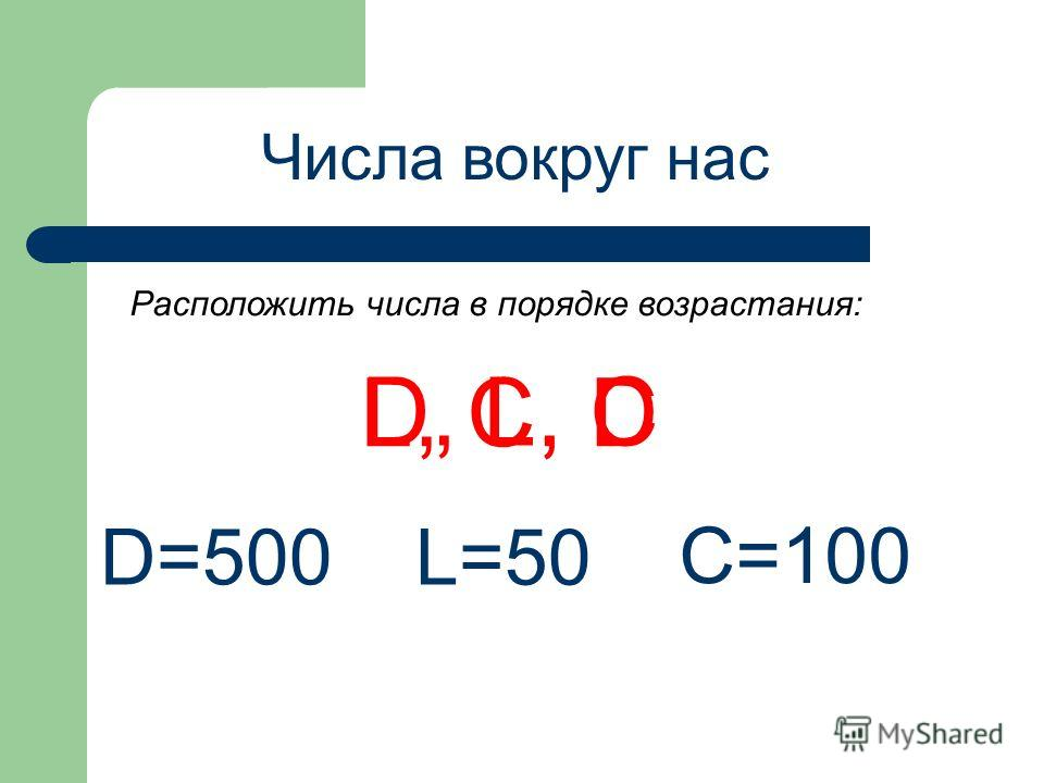 Числа вокруг нас D, L, C D=500 L=50 C=100 L, C, D Расположить числа в порядке возрастания:
