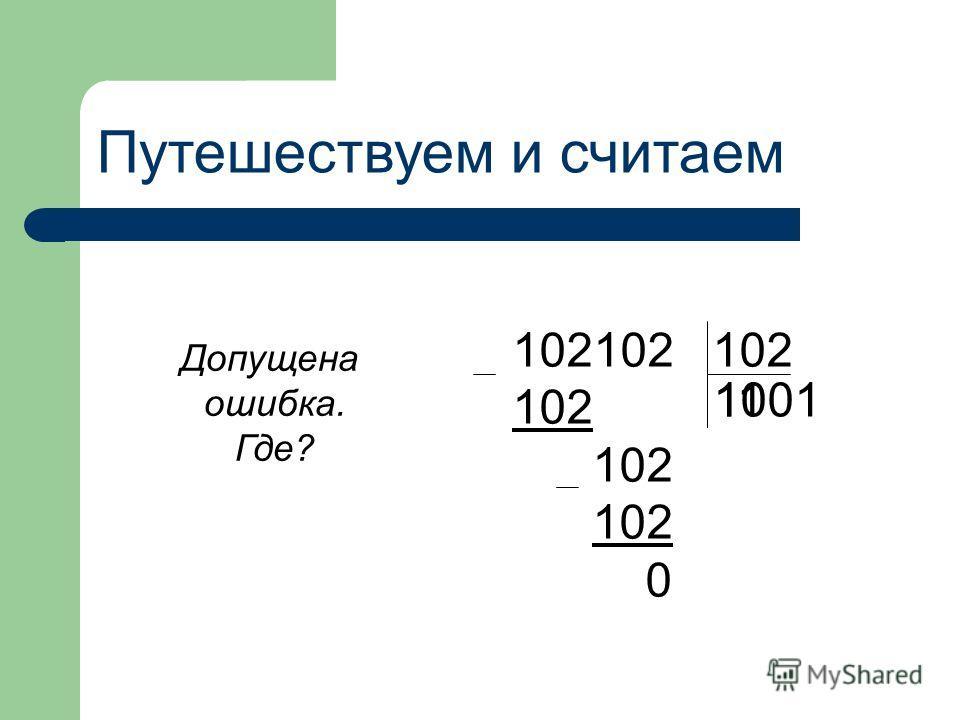 Путешествуем и считаем 102102 102 102 102 102 0 Допущена ошибка. Где? 11 1001
