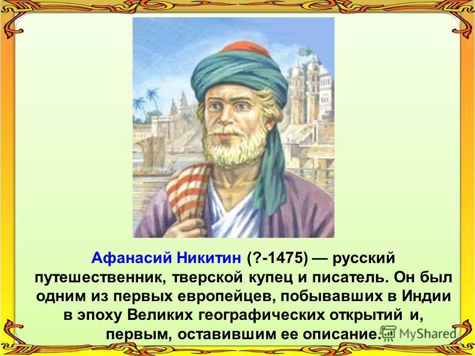 Афанасий Никитин (?-1475) русский путешественник, тверской купец и писатель. Он был одним из первых европейцев, побывавших в Индии в эпоху Великих географических открытий и, первым, оставившим ее описание.