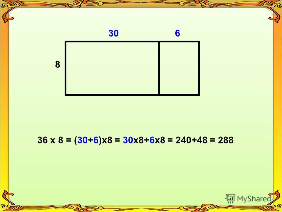 306 8 36 х 8 = (30+6)х8 = 30х8+6х8 = 240+48 = 288