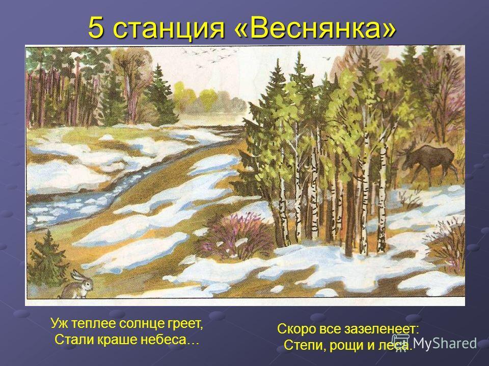 5 станция «Веснянка» Уж теплее солнце греет, Стали краше небеса… Скоро все зазеленеет: Степи, рощи и леса.