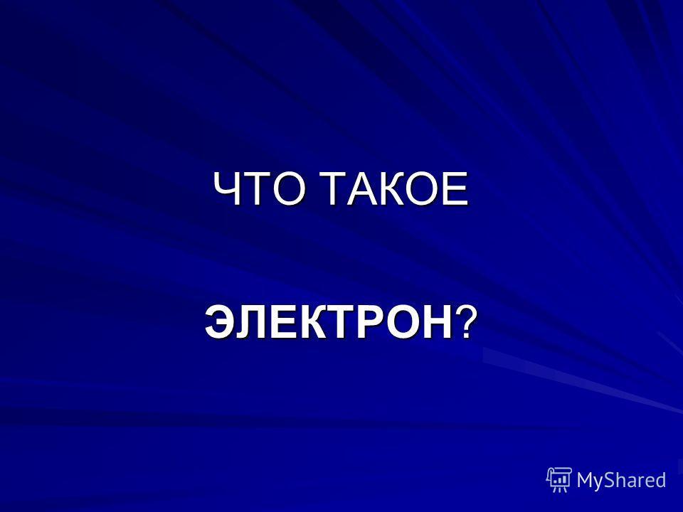 ЧТО ТАКОЕ ЭЛЕКТРОН?