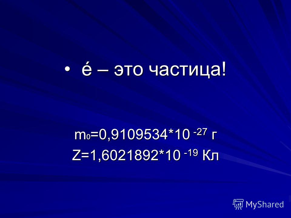 é – это частица! é – это частица! m 0 =0,9109534*10 -27 г Z=1,6021892*10 -19 Кл