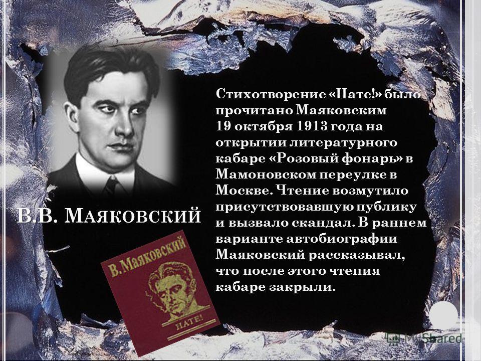 В.В. М АЯКОВСКИЙ Стихотворение «Нате!» было прочитано Маяковским 19 октября 1913 года на открытии литературного кабаре «Розовый фонарь» в Мамоновском переулке в Москве. Чтение возмутило присутствовавшую публику и вызвало скандал. В раннем варианте ав