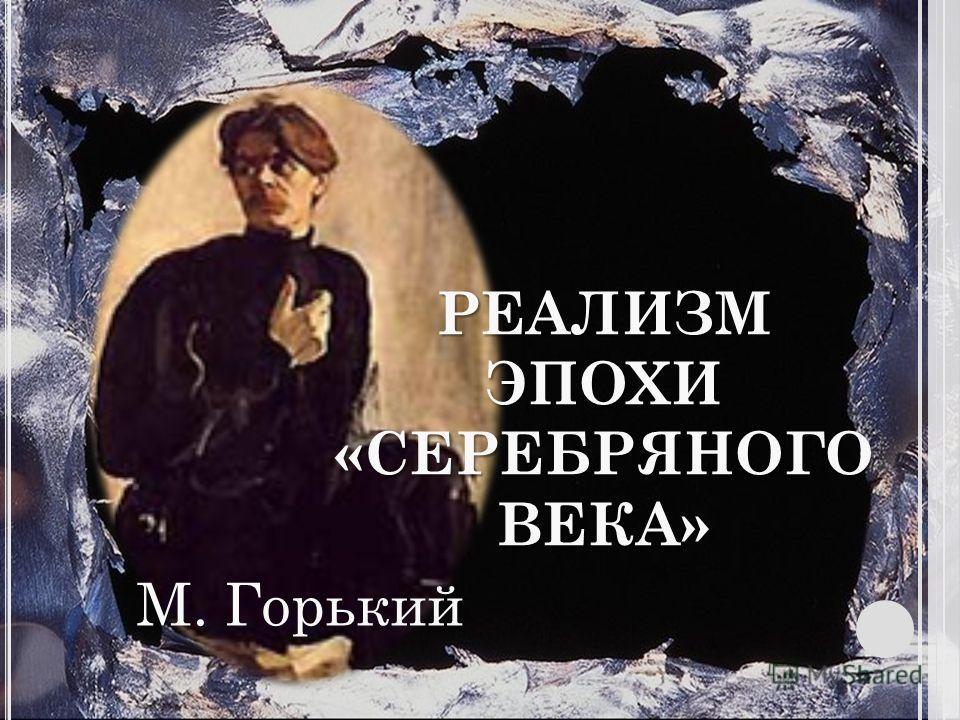 РЕАЛИЗМ ЭПОХИ «СЕРЕБРЯНОГО ВЕКА» М. Горький