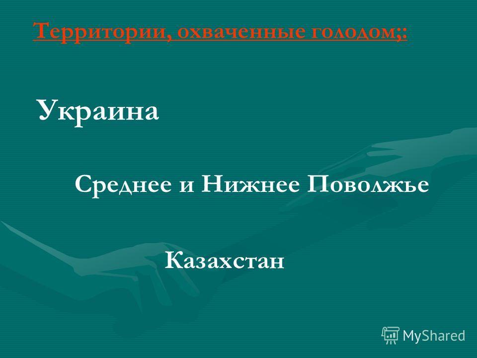 Украина Среднее и Нижнее Поволжье Казахстан Территории, охваченные голодом;:
