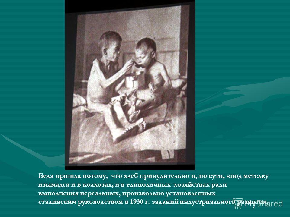Беда пришла потому, что хлеб принудительно и, по сути, «под метелку изымался и в колхозах, и в единоличных хозяйствах ради выполнения нереальных, произвольно установленных сталинским руководством в 1930 г. заданий индустриального развития.