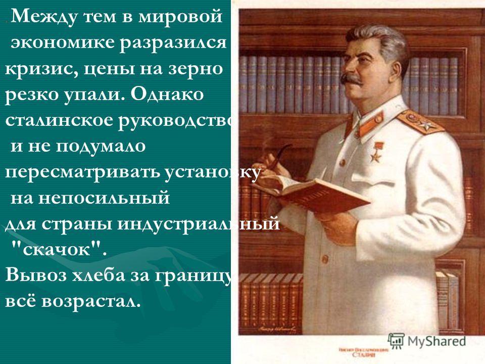 . Между тем в мировой экономике разразился кризис, цены на зерно резко упали. Однако сталинское руководство и не подумало пересматривать установку на непосильный для страны индустриальный скачок. Вывоз хлеба за границу всё возрастал.
