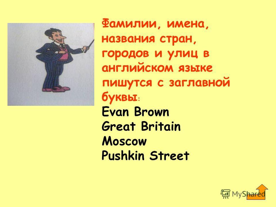 Фамилии, имена, названия стран, городов и улиц в английском языке пишутся с заглавной буквы : Evan Brown Great Britain Moscow Pushkin Street