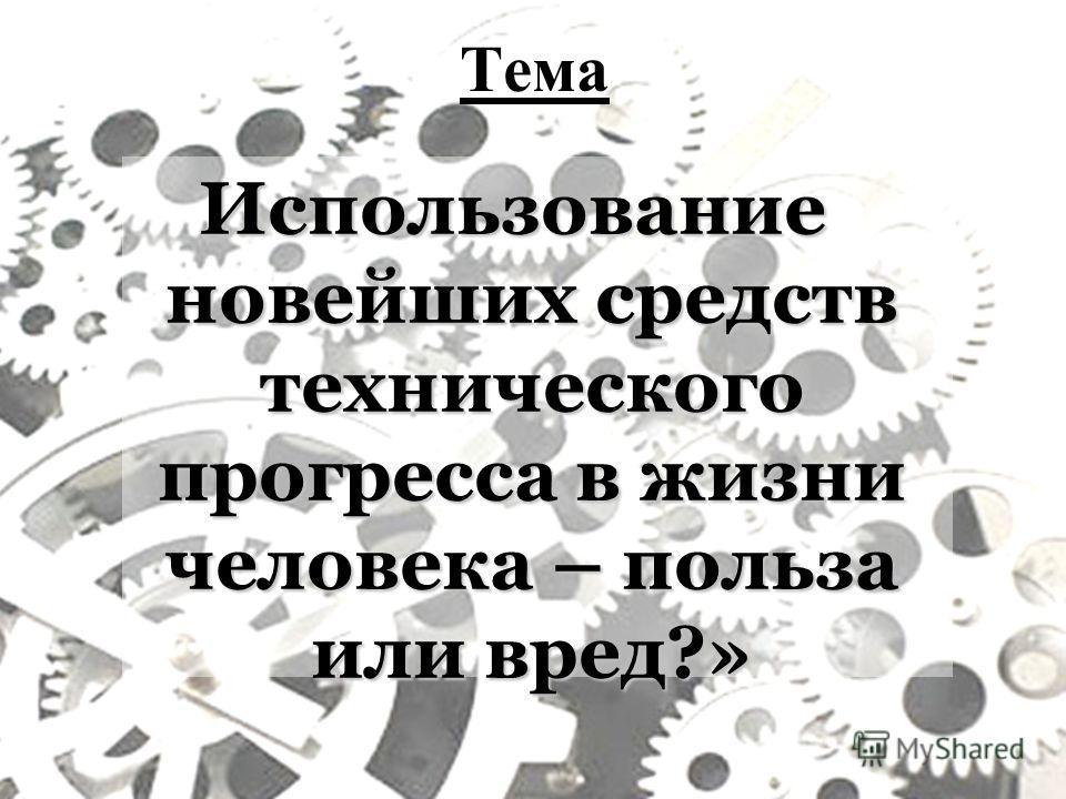 Тема Использование новейших средств технического прогресса в жизни человека – польза или вред?»