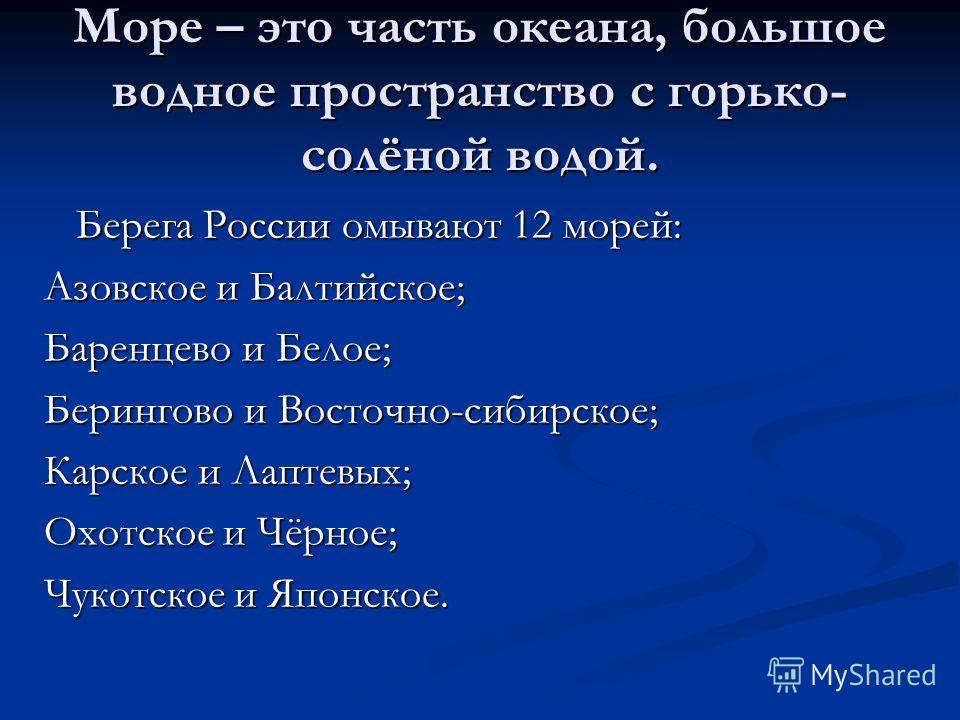Море – это часть океана, большое водное пространство с горько- солёной водой. Берега России омывают 12 морей: Берега России омывают 12 морей: Азовское и Балтийское; Баренцево и Белое; Берингово и Восточно-сибирское; Карское и Лаптевых; Охотское и Чёр