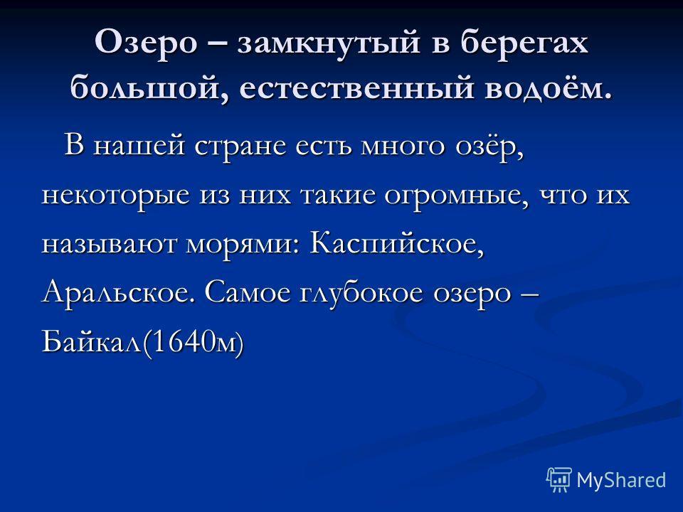 Озеро – замкнутый в берегах большой, естественный водоём. В нашей стране есть много озёр, В нашей стране есть много озёр, некоторые из них такие огромные, что их называют морями: Каспийское, Аральское. Самое глубокое озеро – Байкал(1640м )